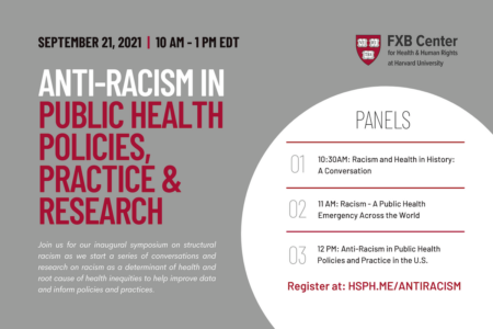 Contains text: Anti-Racism in Public Health Policies, Practice, and Research. September 21, 2021 from 10 a.m. to 1 p.m. EDT. Join us for our inaugural symposium on structural racism as we start a series of conversations and research on racism as a determinant of health and root cause of health inequities to help improve data and inform policies and practices. Panels: 1, Racism and Health In History: A Conversation (10:30 a.m. EDT). 2, Racism: A Public Health Emergency Across the World (11 a.m. EDT). 3, Anti-Racism in Public Health Policies and Practices in the U.S. (12 p.m. EDT). Register at: hsph.me/antiracism.