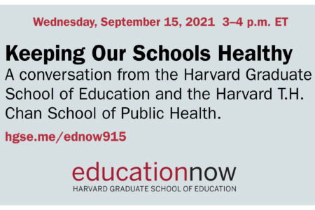 Keeping Our Schools Healthy. A conversation from the Harvard Graduate School of Education and the Harvard T.H. Chan School of Public Health