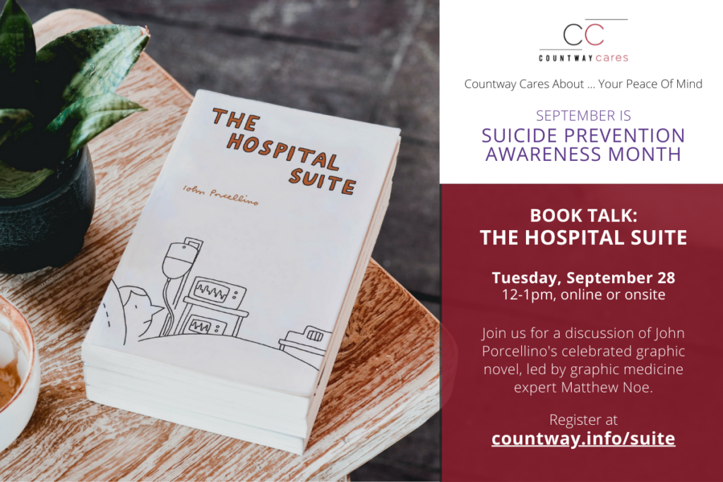 Countway Cares About ... Your Peace Of Mind. September is Suicide Prevention Awareness Month. Book Talk: The Hospital Suite. Tuesday, September 28, 12-1pm, online or onsite. Join us for a discussion of John Porcellino's celebrated graphic novel, led by graphic medicine expert Matthew Noe. Register at countway.info/suite.