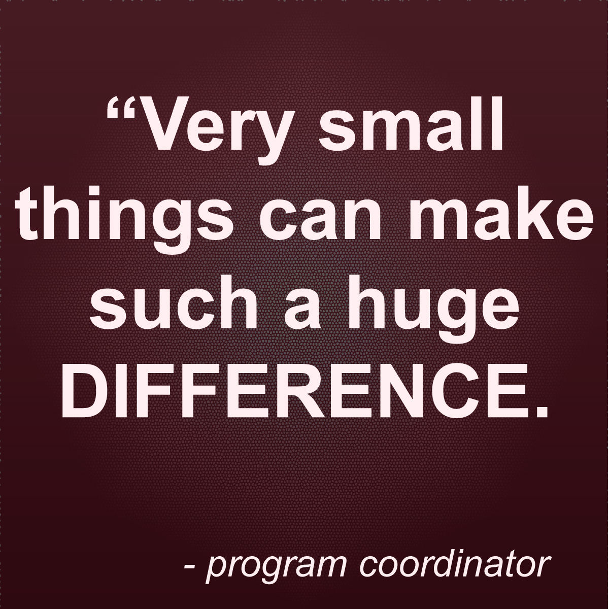 """Quote: """"Very small things can make such a huge difference"""". - Program Coordinator"""
