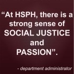 """Quote: """"At HSPH, there is a strong sense of social justice and passion"""". - department administrator"""