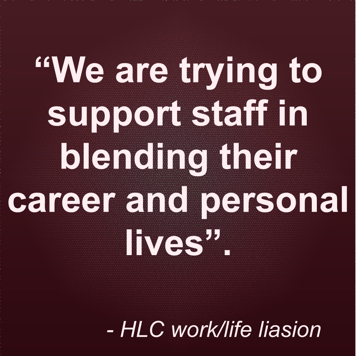 """Quote: """"We are trying to support staff in blending their career and personal lives"""". - HLC work/life"""
