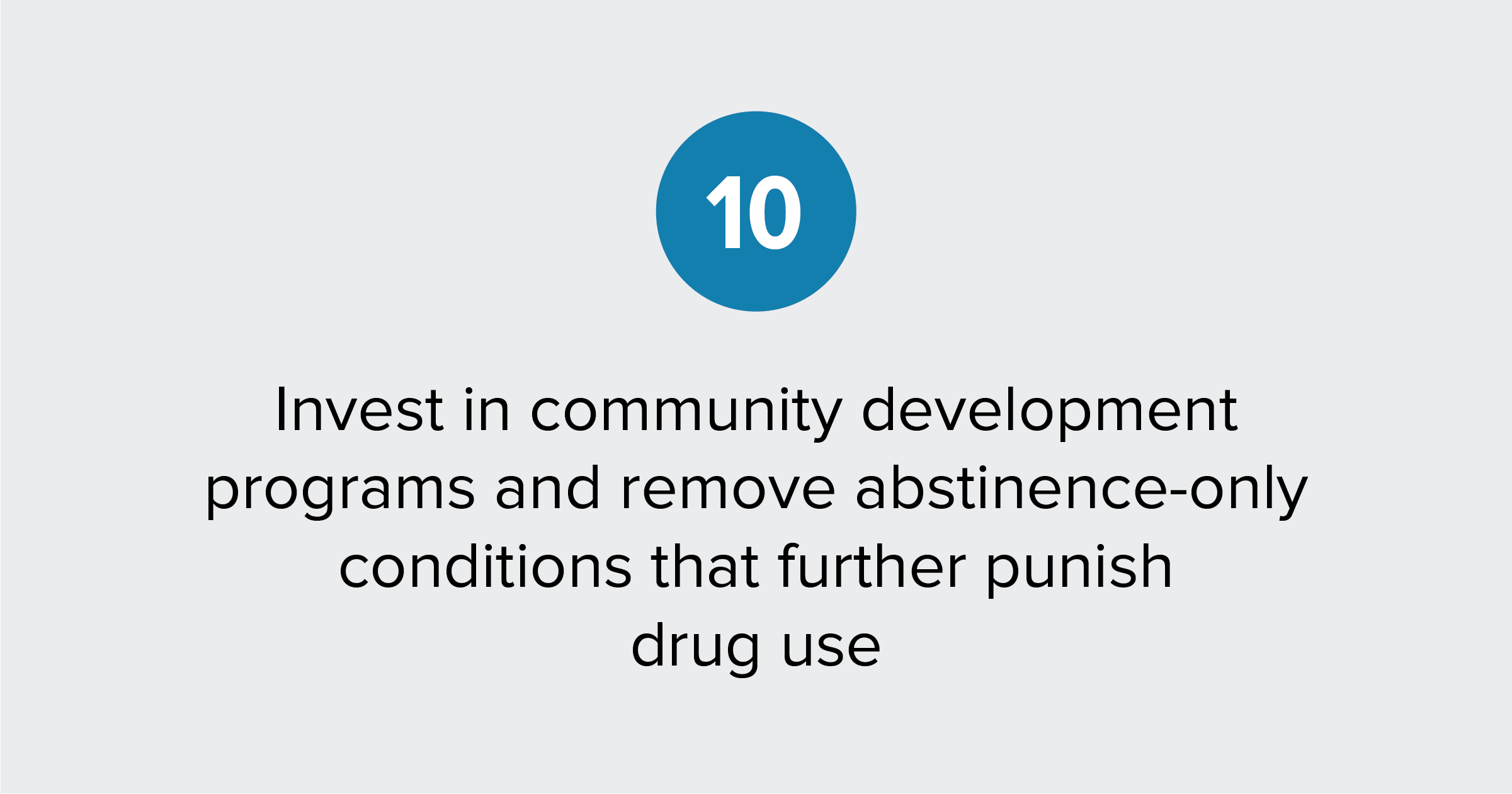 Text of report recommendation 10: Invest in community development programs and remove abstinence-only conditions that further punish drug use