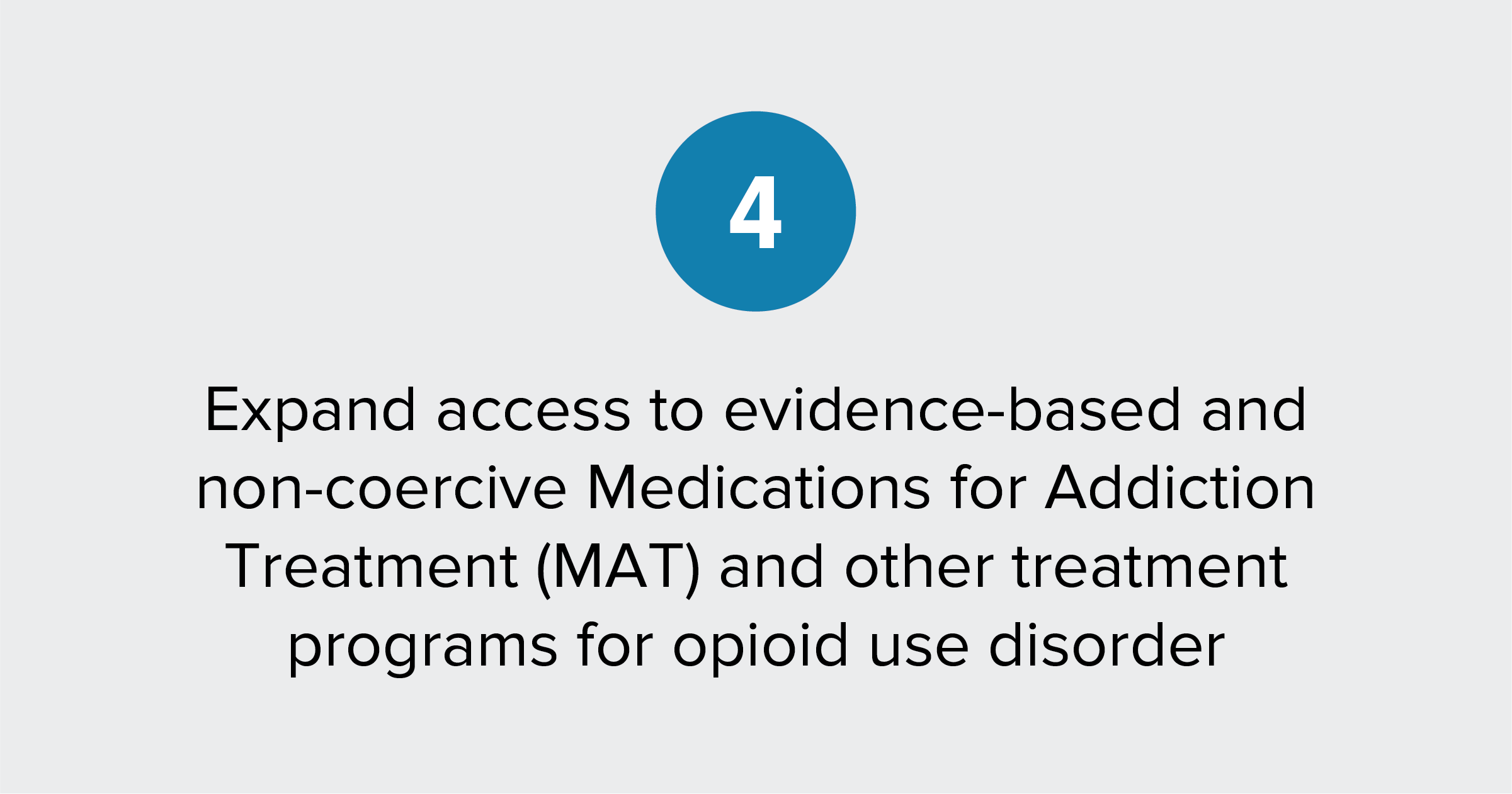 Text of report recommendation 4: Expand access to evidence-based and non-coercive Medications for Addiction Treatment (MAT) and other treatment programs for opioid use disorder