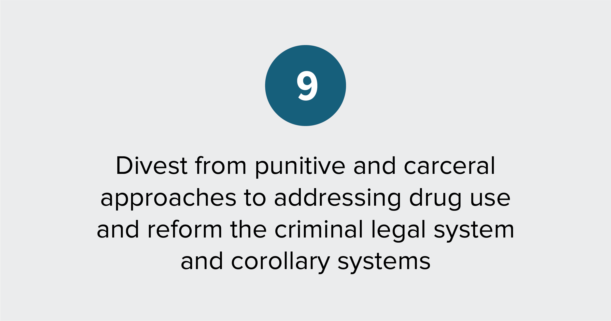 Text of report recommendation 9: End punitive and carceral approaches to addressing drug use and reform the criminal legal system and corollary systems