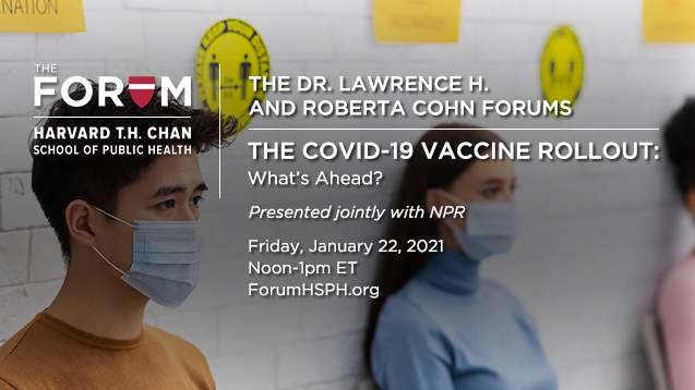 The COVID-19 Vaccine Rollout: Presented jointly by The Forum at the Harvard T.H. Chan School of Public Health and NPR