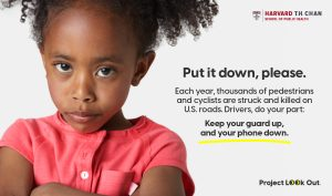 "Project Look Out Ad (Image: Young girl with arms folded and scolding eyes) ""PUT IT DOWN, PLEASE."" (Ad Subtext: Each year, thousands of pedestrians and cyclists are struck and killed on U.S. roads. Drivers do your part: Keep your guard up, and your phone down."") Project Look Out is a campaign to stop distracted driving from the Initiative on Media Strategies for Public Health at the Harvard T.H. Chan School of Public Health"