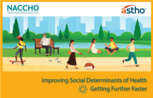 Graphic with NACCHO and ASTHO logos. Shows people of different races and genders out and about in a city. Text reads: Improving Social Determinants of Health, Getter Further Faster