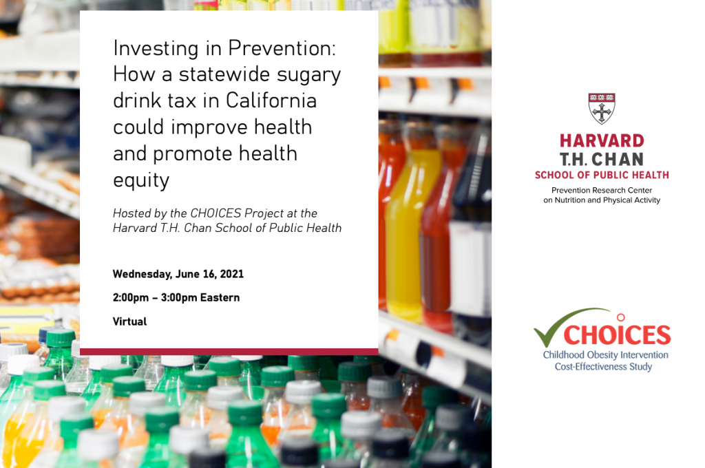 Investing in Prevention: How a statewide sugary drink tax in California could improve health and promote health equity. Wednesday, June 16, 2:00pm – 3:00pm Eastern. Photo of sugary drinks for sale in a store, HPRC and CHOICES logos.