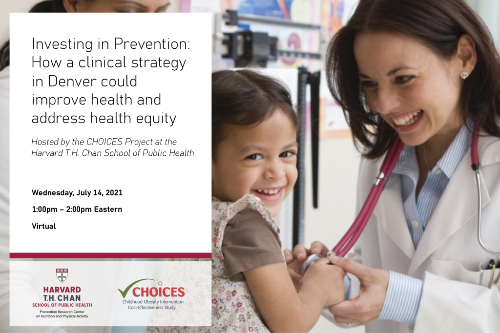 Investing in Prevention: How a clinical strategy in Denver could improve health and address health equity; hosted by the CHOICES Project at the Harvard T.H. Chan School of Public Health; Wednesday, July 14 from 1:00pm - 2:00pm Eastern. This is a virtual event. Prevention Research Center and CHOICES Project logos at the bottom. Image of female doctor with young female patient on the right hand side.