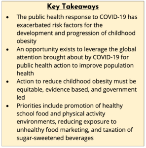 Key Takeaways: 1. The public health response to covid-19 has exacerbated risk factors for the development and progression of childhood obesity; 2. An opportunity exists to leverage the global attention brought about by covid-19 for public health action to improve population health; 3. Action to reduce childhood obesity must be equitable, evidence based, and government led; 4. Priorities include promotion of healthy school food and physical activity environments, reducing exposure to unhealthy food marketing, and taxation of sugar-sweetened beverages